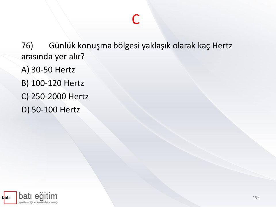 C 76) Günlük konuşma bölgesi yaklaşık olarak kaç Hertz arasında yer alır A) 30-50 Hertz. B) 100-120 Hertz.