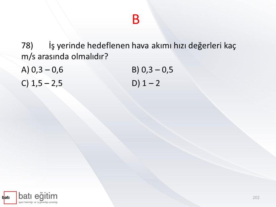 B 78) İş yerinde hedeflenen hava akımı hızı değerleri kaç m/s arasında olmalıdır A) 0,3 – 0,6 B) 0,3 – 0,5.