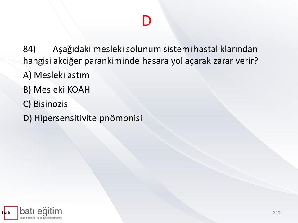 D 84) Aşağıdaki mesleki solunum sistemi hastalıklarından hangisi akciğer parankiminde hasara yol açarak zarar verir