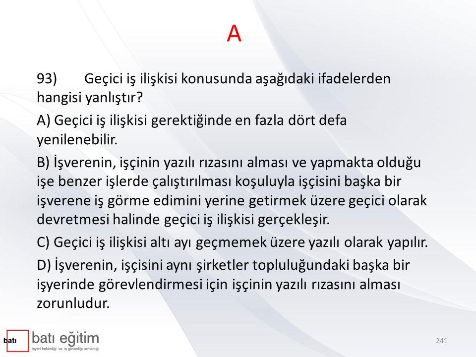 A 93) Geçici iş ilişkisi konusunda aşağıdaki ifadelerden hangisi yanlıştır A) Geçici iş ilişkisi gerektiğinde en fazla dört defa yenilenebilir.