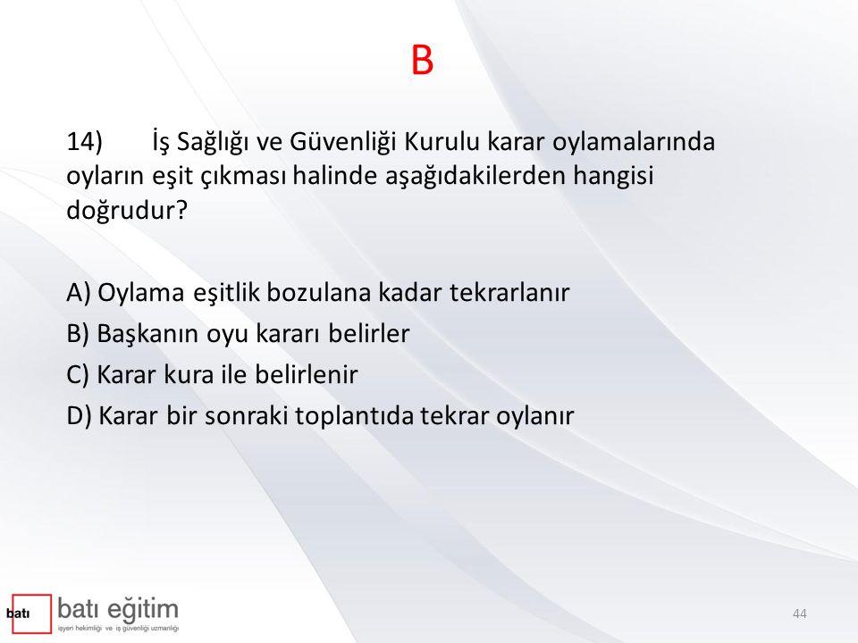 B 14) İş Sağlığı ve Güvenliği Kurulu karar oylamalarında oyların eşit çıkması halinde aşağıdakilerden hangisi doğrudur