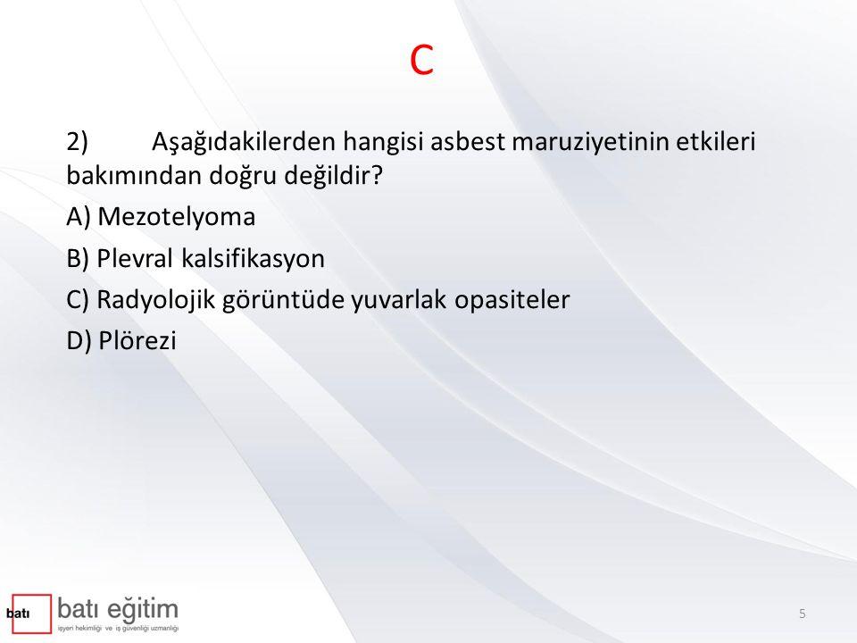 C 2) Aşağıdakilerden hangisi asbest maruziyetinin etkileri bakımından doğru değildir A) Mezotelyoma.