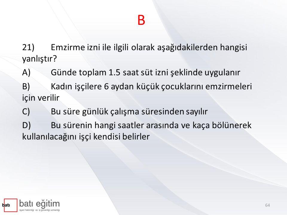 B 21) Emzirme izni ile ilgili olarak aşağıdakilerden hangisi yanlıştır A) Günde toplam 1.5 saat süt izni şeklinde uygulanır.