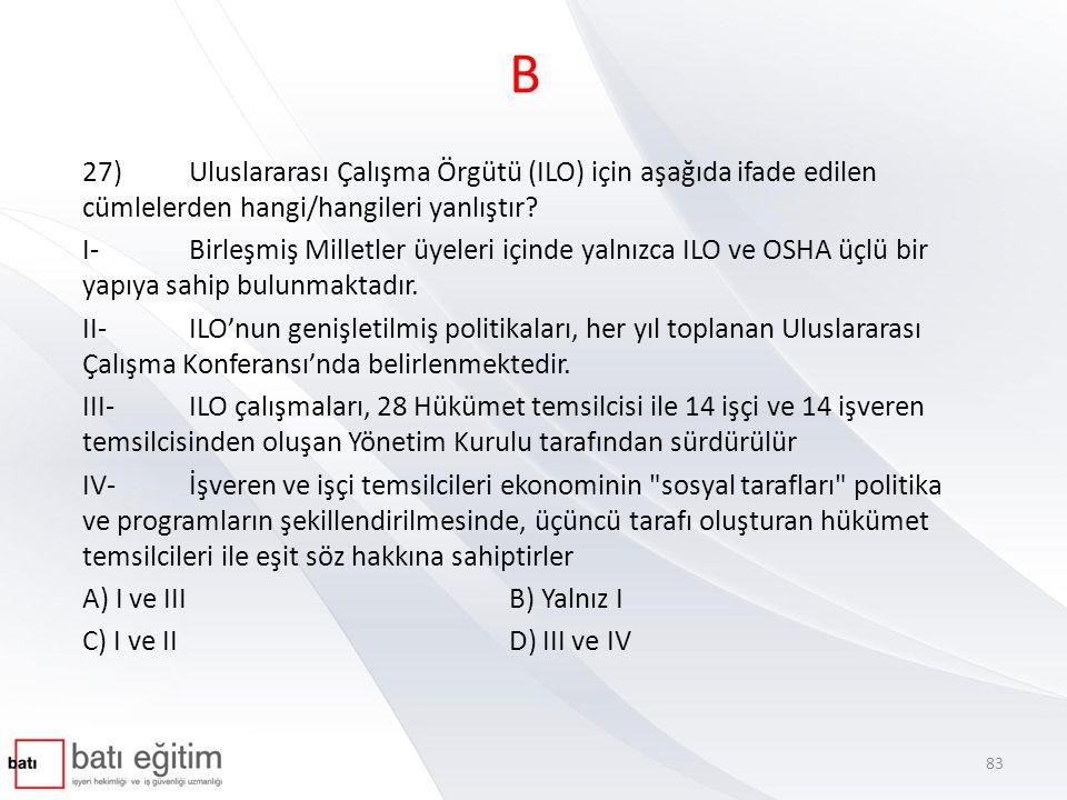B 27) Uluslararası Çalışma Örgütü (ILO) için aşağıda ifade edilen cümlelerden hangi/hangileri yanlıştır