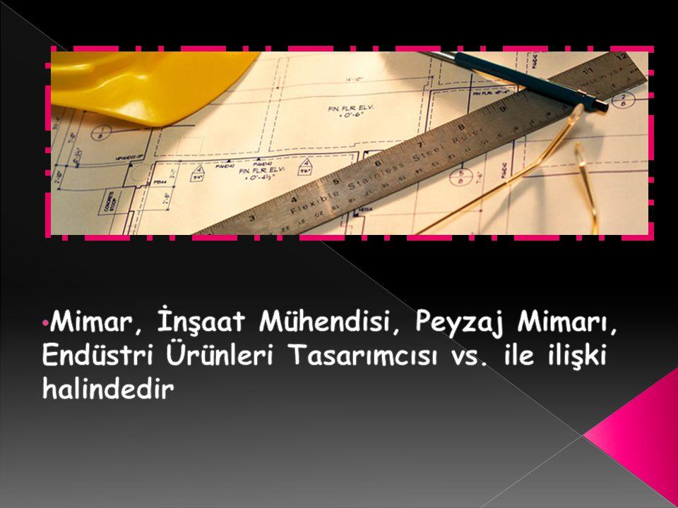 Mimar, İnşaat Mühendisi, Peyzaj Mimarı, Endüstri Ürünleri Tasarımcısı vs. ile ilişki halindedir