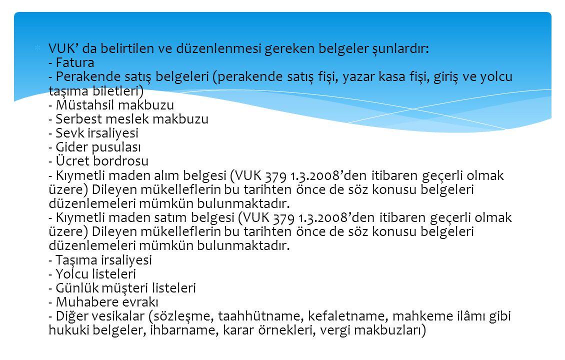 VUK' da belirtilen ve düzenlenmesi gereken belgeler şunlardır: - Fatura - Perakende satış belgeleri (perakende satış fişi, yazar kasa fişi, giriş ve yolcu taşıma biletleri) - Müstahsil makbuzu - Serbest meslek makbuzu - Sevk irsaliyesi - Gider pusulası - Ücret bordrosu - Kıymetli maden alım belgesi (VUK 379 1.3.2008'den itibaren geçerli olmak üzere) Dileyen mükelleflerin bu tarihten önce de söz konusu belgeleri düzenlemeleri mümkün bulunmaktadır.