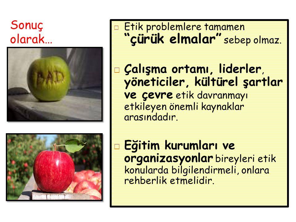 Sonuç olarak… Etik problemlere tamamen çürük elmalar sebep olmaz.