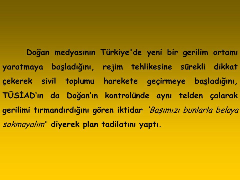 Doğan medyasının Türkiye de yeni bir gerilim ortamı yaratmaya başladığını, rejim tehlikesine sürekli dikkat çekerek sivil toplumu harekete geçirmeye başladığını, TÜSİAD'ın da Doğan'ın kontrolünde aynı telden çalarak gerilimi tırmandırdığını gören iktidar Başımızı bunlarla belaya sokmayalım diyerek plan tadilatını yaptı.