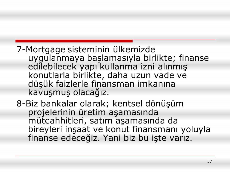 7-Mortgage sisteminin ülkemizde uygulanmaya başlamasıyla birlikte; finanse edilebilecek yapı kullanma izni alınmış konutlarla birlikte, daha uzun vade ve düşük faizlerle finansman imkanına kavuşmuş olacağız.