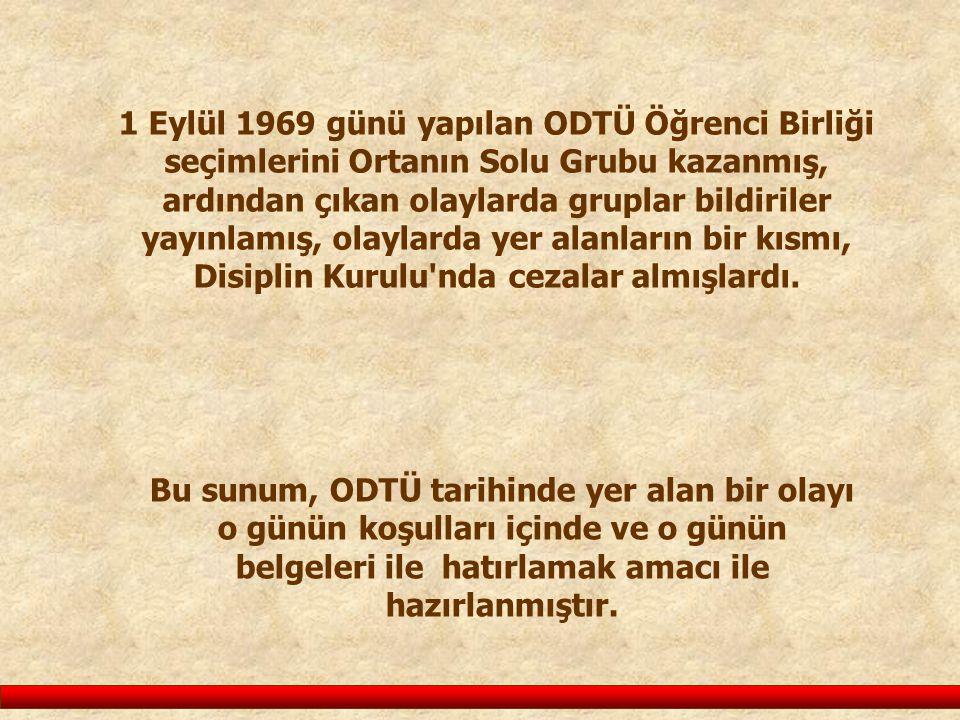 1 Eylül 1969 günü yapılan ODTÜ Öğrenci Birliği seçimlerini Ortanın Solu Grubu kazanmış, ardından çıkan olaylarda gruplar bildiriler yayınlamış, olaylarda yer alanların bir kısmı, Disiplin Kurulu nda cezalar almışlardı.