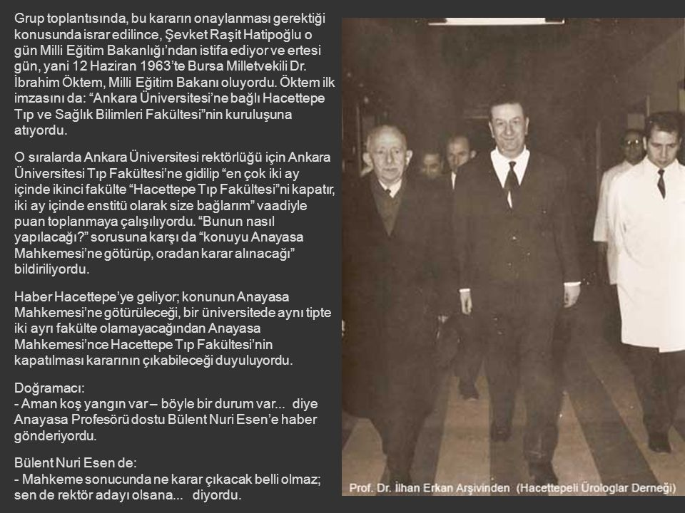 Grup toplantısında, bu kararın onaylanması gerektiği konusunda israr edilince, Şevket Raşit Hatipoğlu o gün Milli Eğitim Bakanlığı'ndan istifa ediyor ve ertesi gün, yani 12 Haziran 1963'te Bursa Milletvekili Dr. İbrahim Öktem, Milli Eğitim Bakanı oluyordu. Öktem ilk imzasını da: Ankara Üniversitesi'ne bağlı Hacettepe Tıp ve Sağlık Bilimleri Fakültesi nin kuruluşuna atıyordu.