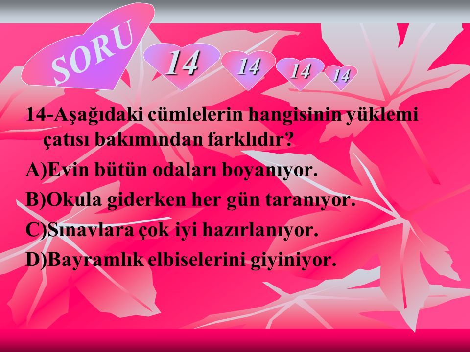 SORU 14. 14. 14. 14. 14-Aşağıdaki cümlelerin hangisinin yüklemi çatısı bakımından farklıdır A)Evin bütün odaları boyanıyor.