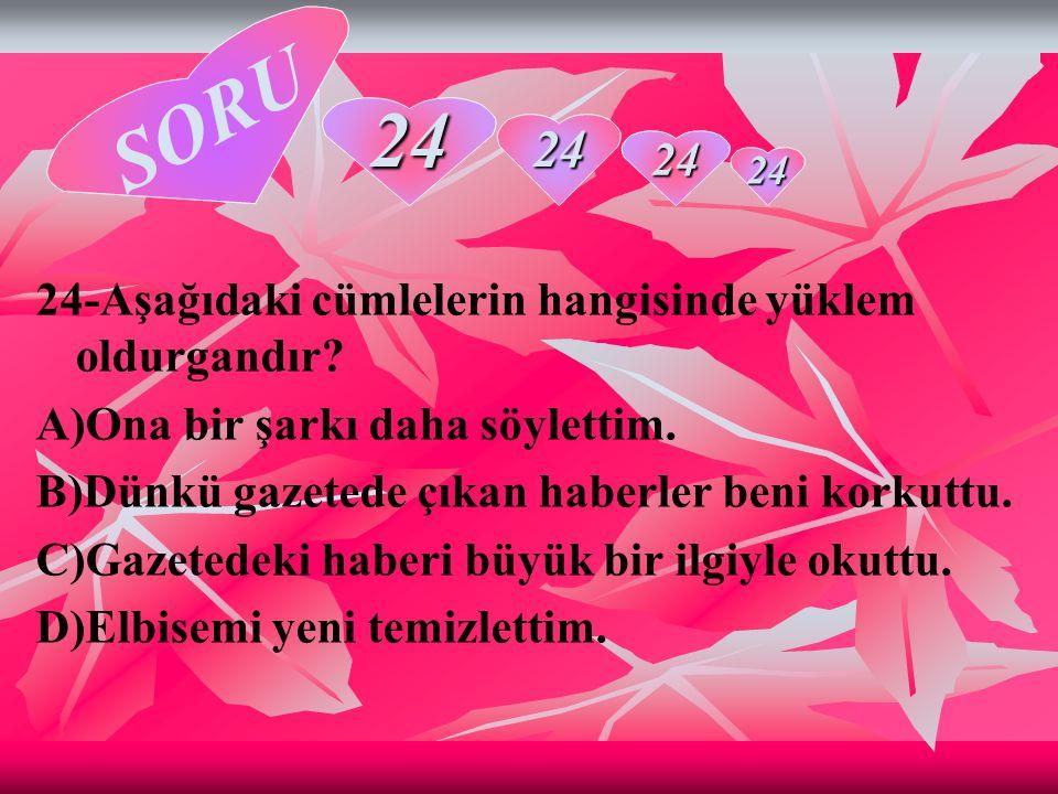 SORU 24 24 24 24-Aşağıdaki cümlelerin hangisinde yüklem oldurgandır