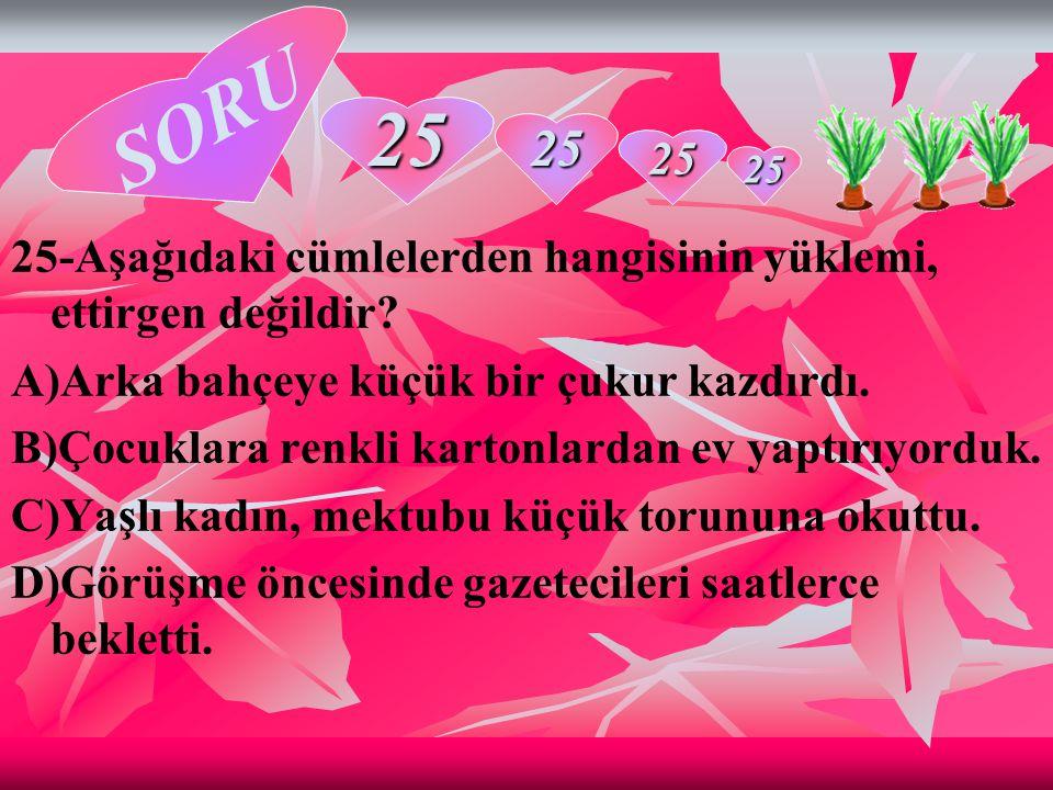SORU 25. 25. 25. 25. 25-Aşağıdaki cümlelerden hangisinin yüklemi, ettirgen değildir A)Arka bahçeye küçük bir çukur kazdırdı.