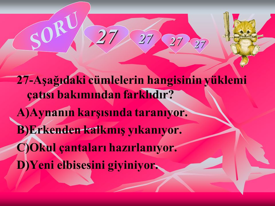 SORU 27. 27. 27. 27. 27-Aşağıdaki cümlelerin hangisinin yüklemi çatısı bakımından farklıdır A)Aynanın karşısında taranıyor.
