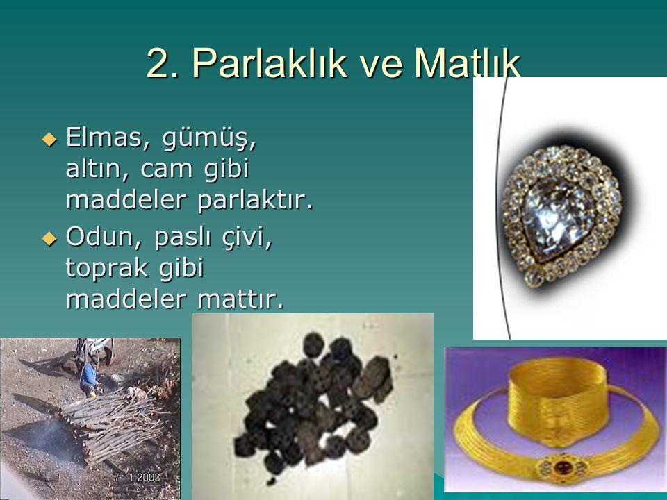 2. Parlaklık ve Matlık Elmas, gümüş, altın, cam gibi maddeler parlaktır.