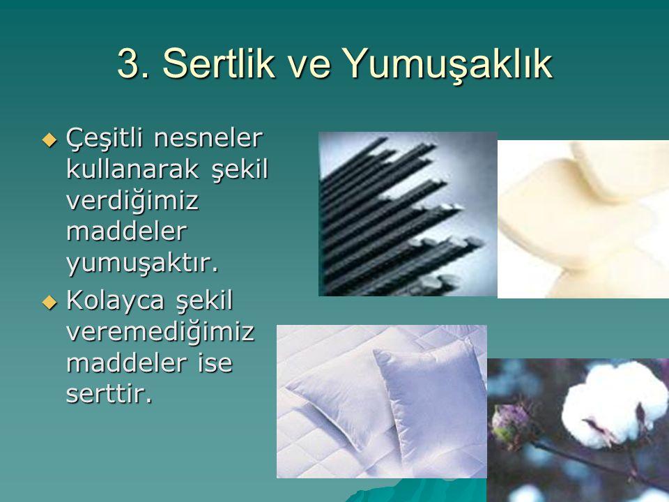 3. Sertlik ve Yumuşaklık Çeşitli nesneler kullanarak şekil verdiğimiz maddeler yumuşaktır.