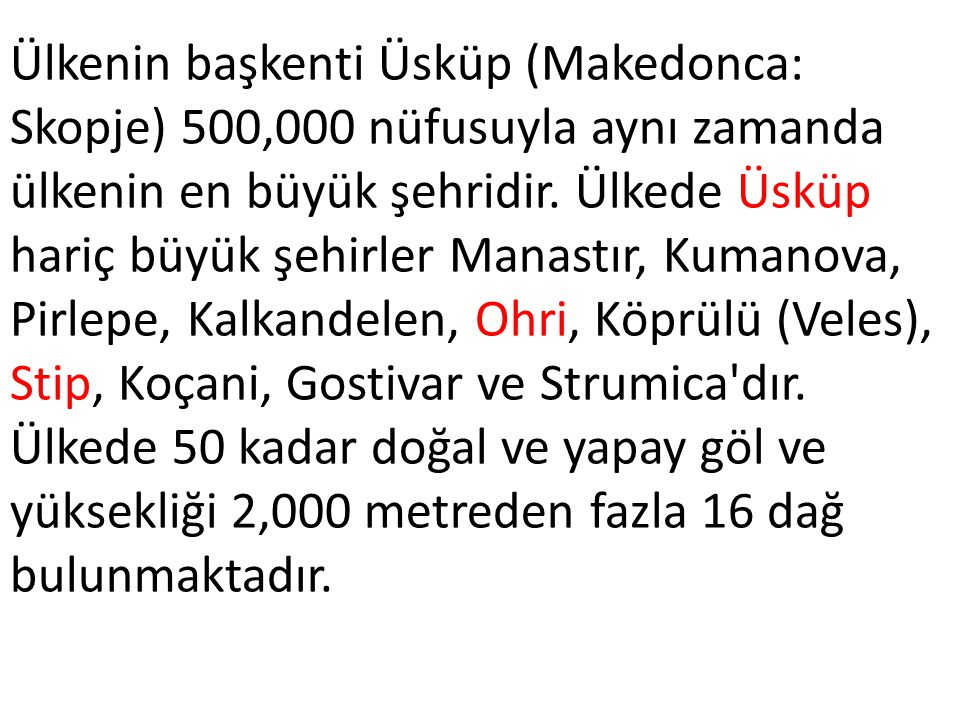 Ülkenin başkenti Üsküp (Makedonca: Skopje) 500,000 nüfusuyla aynı zamanda ülkenin en büyük şehridir.