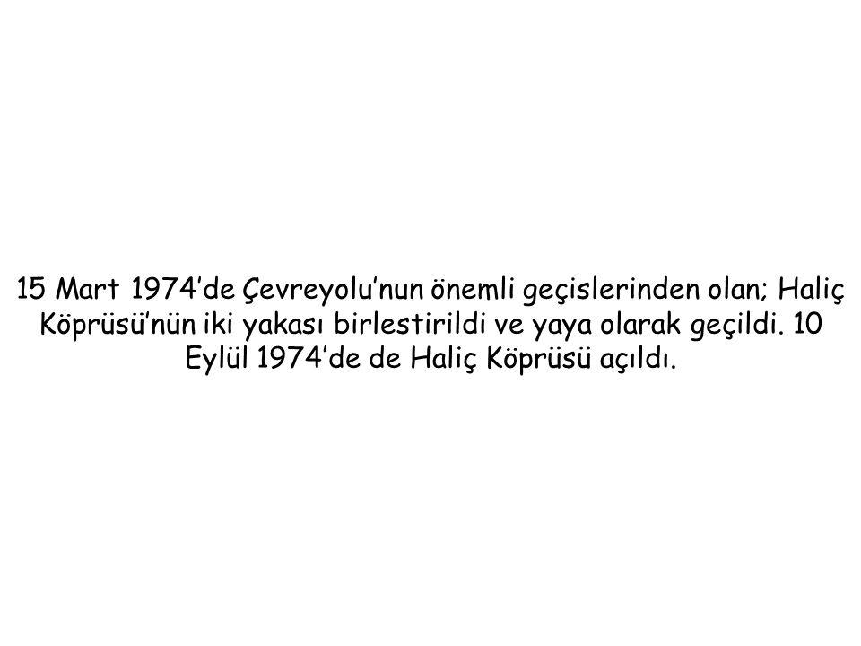15 Mart 1974'de Çevreyolu'nun önemli geçislerinden olan; Haliç Köprüsü'nün iki yakası birlestirildi ve yaya olarak geçildi.