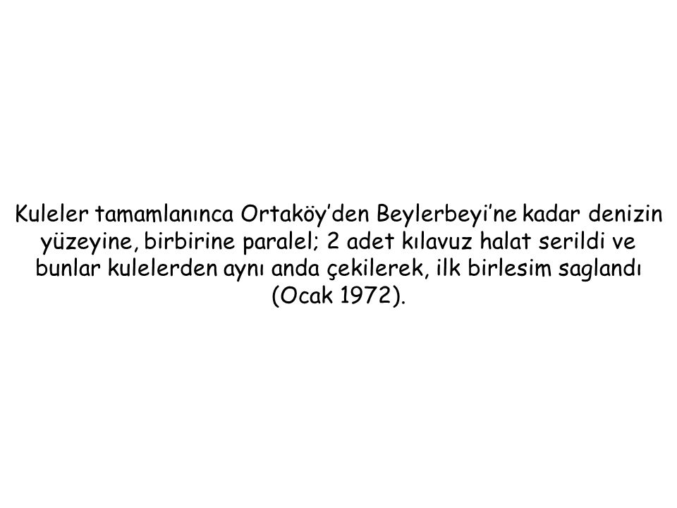 Kuleler tamamlanınca Ortaköy'den Beylerbeyi'ne kadar denizin yüzeyine, birbirine paralel; 2 adet kılavuz halat serildi ve bunlar kulelerden aynı anda çekilerek, ilk birlesim saglandı (Ocak 1972).