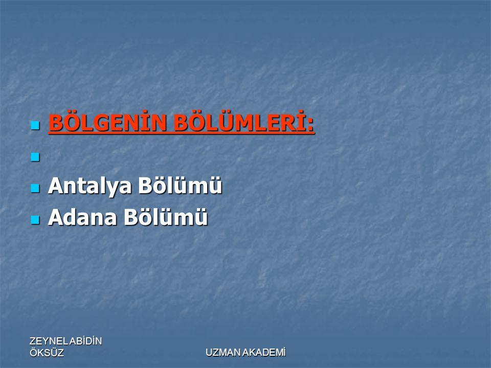 BÖLGENİN BÖLÜMLERİ: Antalya Bölümü Adana Bölümü ZEYNEL ABİDİN ÖKSÜZ