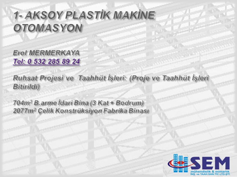 1- AKSOY PLASTİK MAKİNE OTOMASYON Erol MERMERKAYA Tel: 0 532 285 89 24 Ruhsat Projesi ve Taahhüt İşleri: (Proje ve Taahhüt İşleri Bitirildi) 704m2 B.arme İdari Bina (3 Kat + Bodrum) 2077m2 Çelik Konstrüksiyon Fabrika Binası