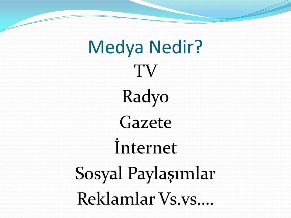 TV Radyo Gazete İnternet Sosyal Paylaşımlar Reklamlar Vs.vs….