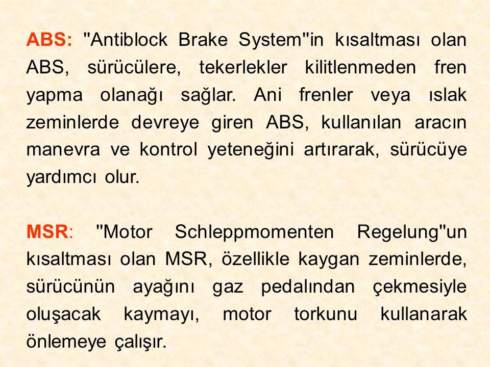ABS: Antiblock Brake System in kısaltması olan ABS, sürücülere, tekerlekler kilitlenmeden fren yapma olanağı sağlar. Ani frenler veya ıslak zeminlerde devreye giren ABS, kullanılan aracın manevra ve kontrol yeteneğini artırarak, sürücüye yardımcı olur.