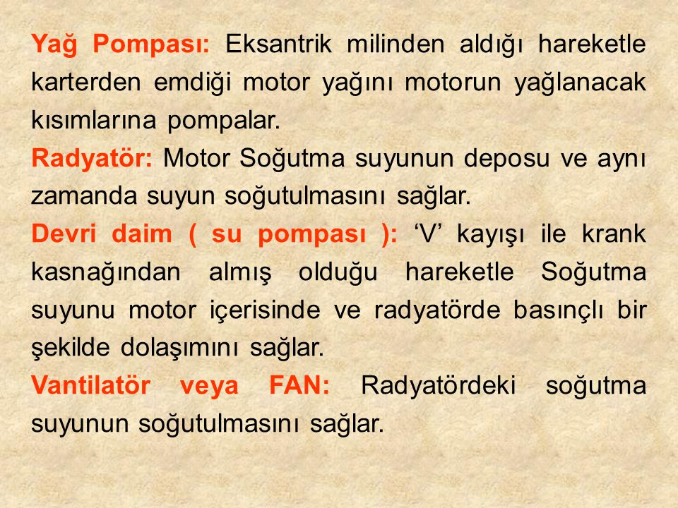 Yağ Pompası: Eksantrik milinden aldığı hareketle karterden emdiği motor yağını motorun yağlanacak kısımlarına pompalar.