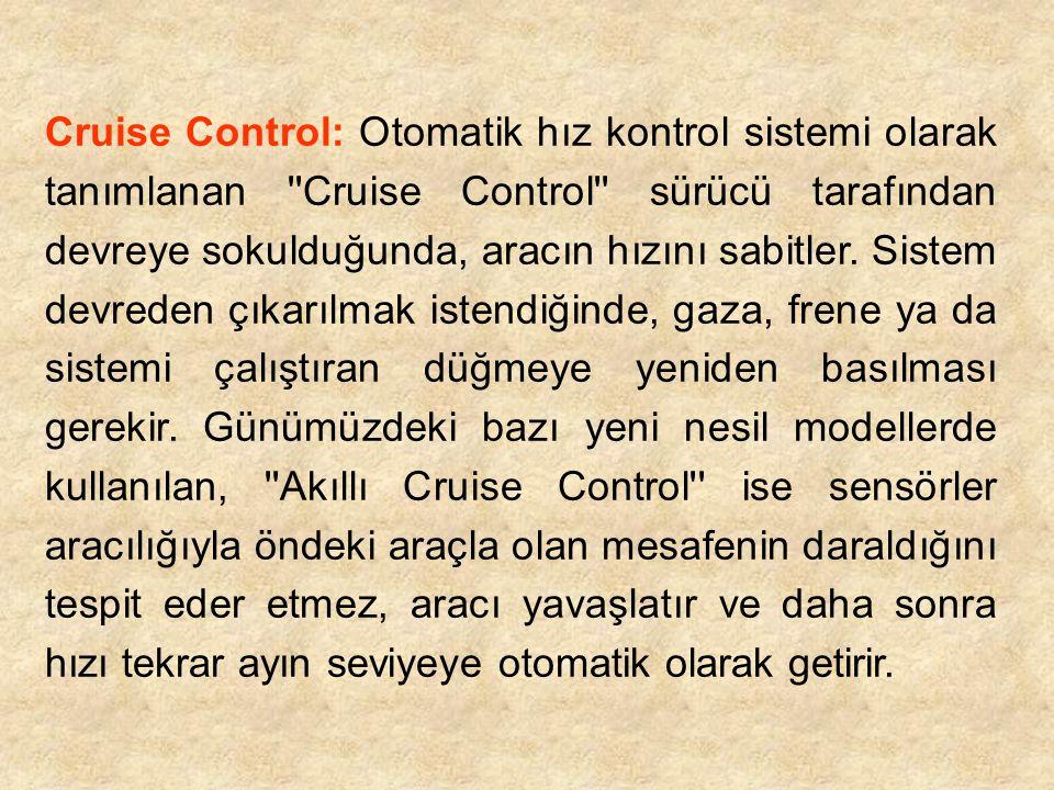 Cruise Control: Otomatik hız kontrol sistemi olarak tanımlanan Cruise Control sürücü tarafından devreye sokulduğunda, aracın hızını sabitler.