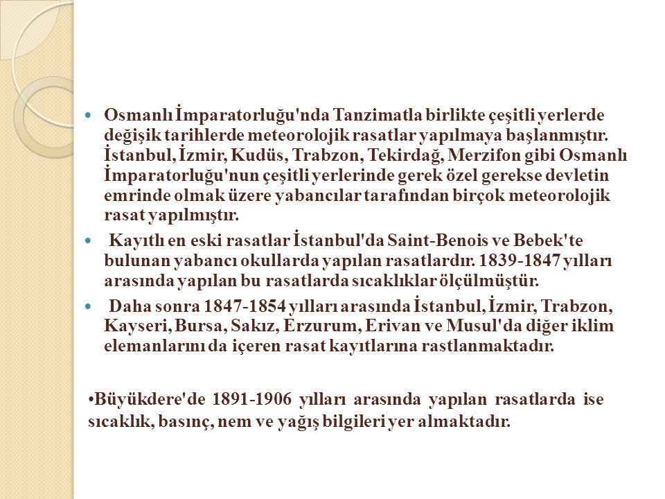 Osmanlı İmparatorluğu nda Tanzimatla birlikte çeşitli yerlerde değişik tarihlerde meteorolojik rasatlar yapılmaya başlanmıştır. İstanbul, İzmir, Kudüs, Trabzon, Tekirdağ, Merzifon gibi Osmanlı İmparatorluğu nun çeşitli yerlerinde gerek özel gerekse devletin emrinde olmak üzere yabancılar tarafından birçok meteorolojik rasat yapılmıştır.