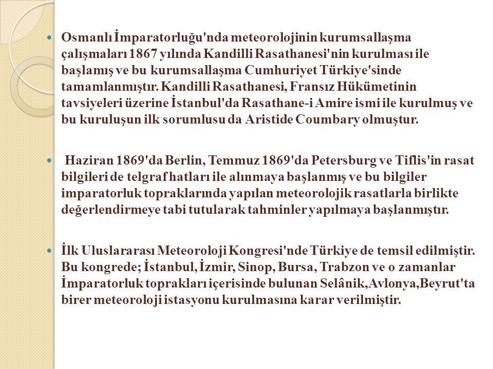 Osmanlı İmparatorluğu nda meteorolojinin kurumsallaşma çalışmaları 1867 yılında Kandilli Rasathanesi nin kurulması ile başlamış ve bu kurumsallaşma Cumhuriyet Türkiye sinde tamamlanmıştır. Kandilli Rasathanesi, Fransız Hükümetinin tavsiyeleri üzerine İstanbul da Rasathane-i Amire ismi ile kurulmuş ve bu kuruluşun ilk sorumlusu da Aristide Coumbary olmuştur.
