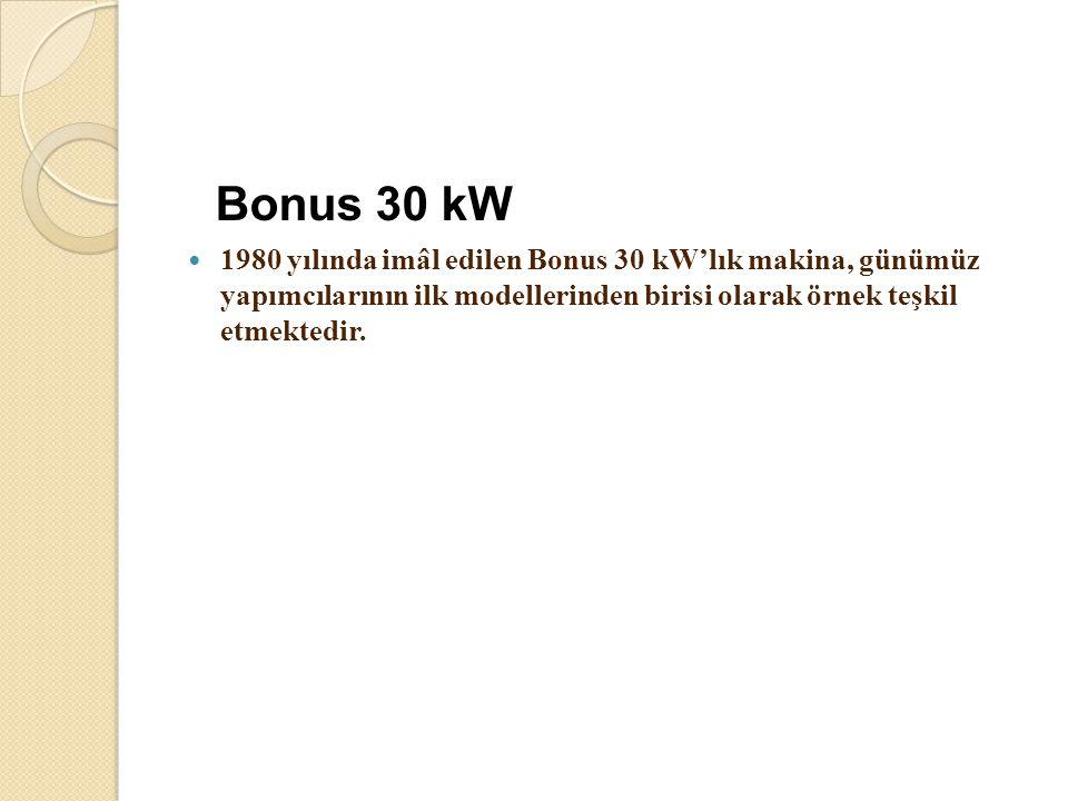 Bonus 30 kW 1980 yılında imâl edilen Bonus 30 kW'lık makina, günümüz yapımcılarının ilk modellerinden birisi olarak örnek teşkil etmektedir.