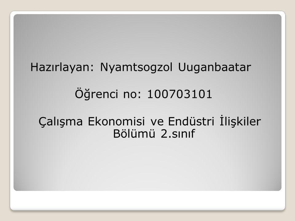 Hazırlayan: Nyamtsogzol Uuganbaatar Öğrenci no: 100703101 Çalışma Ekonomisi ve Endüstri İlişkiler Bölümü 2.sınıf