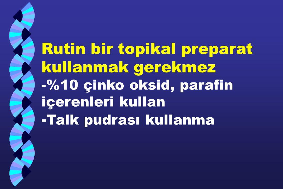 Rutin bir topikal preparat kullanmak gerekmez -%10 çinko oksid, parafin içerenleri kullan -Talk pudrası kullanma