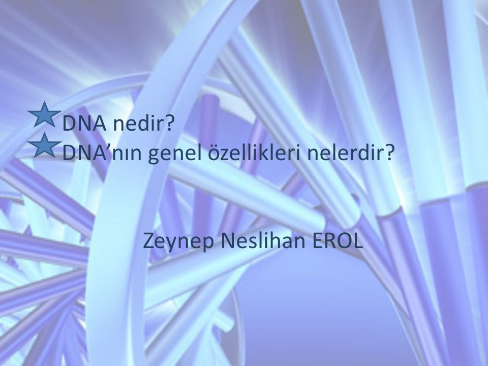 DNA nedir DNA'nın genel özellikleri nelerdir Zeynep Neslihan EROL