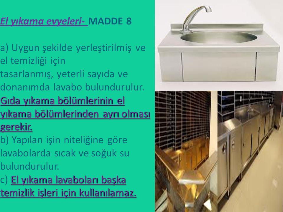 El yıkama evyeleri- MADDE 8 a) Uygun şekilde yerleştirilmiş ve el temizliği için tasarlanmış, yeterli sayıda ve donanımda lavabo bulundurulur.