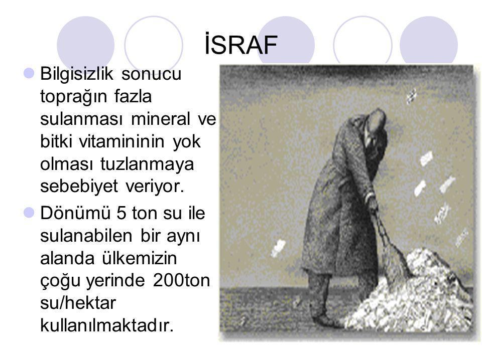 İSRAF Bilgisizlik sonucu toprağın fazla sulanması mineral ve bitki vitamininin yok olması tuzlanmaya sebebiyet veriyor.