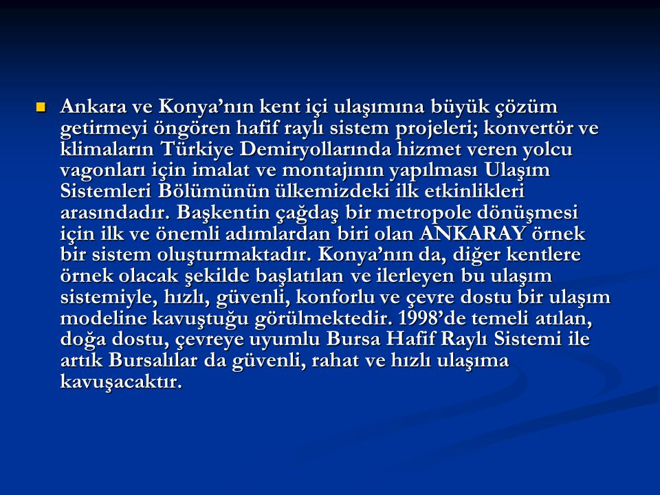 Ankara ve Konya'nın kent içi ulaşımına büyük çözüm getirmeyi öngören hafif raylı sistem projeleri; konvertör ve klimaların Türkiye Demiryollarında hizmet veren yolcu vagonları için imalat ve montajının yapılması Ulaşım Sistemleri Bölümünün ülkemizdeki ilk etkinlikleri arasındadır.