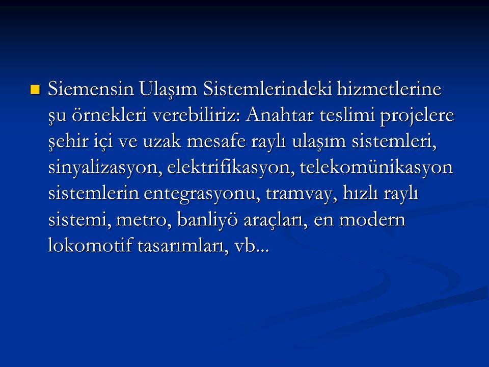 Siemensin Ulaşım Sistemlerindeki hizmetlerine şu örnekleri verebiliriz: Anahtar teslimi projelere şehir içi ve uzak mesafe raylı ulaşım sistemleri, sinyalizasyon, elektrifikasyon, telekomünikasyon sistemlerin entegrasyonu, tramvay, hızlı raylı sistemi, metro, banliyö araçları, en modern lokomotif tasarımları, vb...