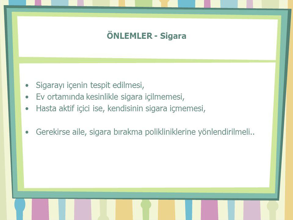 ÖNLEMLER - Sigara Sigarayı içenin tespit edilmesi, Ev ortamında kesinlikle sigara içilmemesi, Hasta aktif içici ise, kendisinin sigara içmemesi,