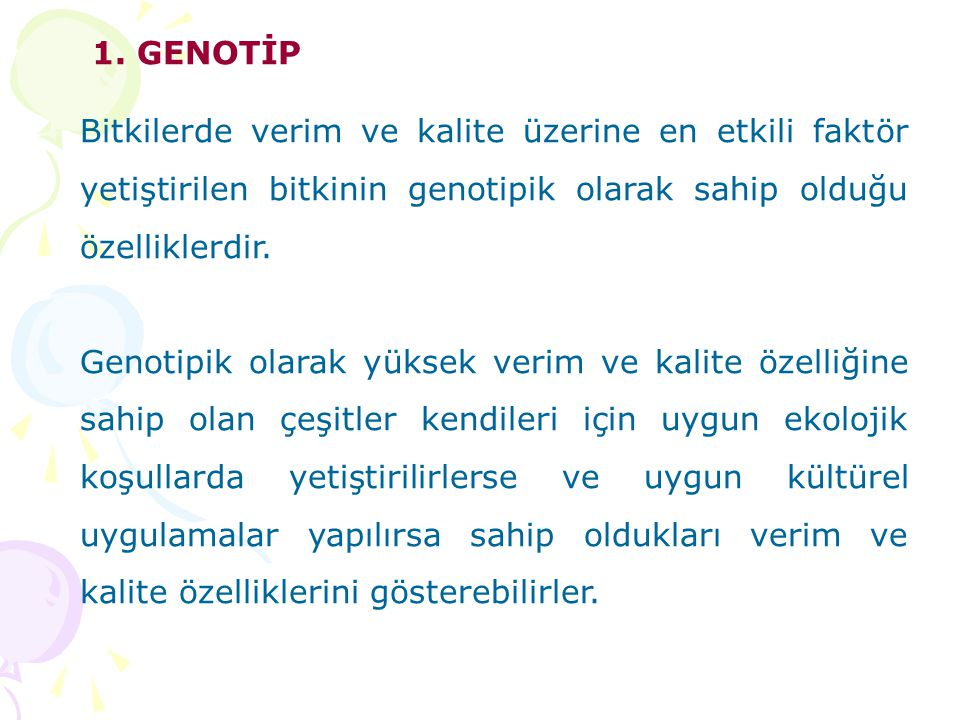 1. GENOTİP Bitkilerde verim ve kalite üzerine en etkili faktör yetiştirilen bitkinin genotipik olarak sahip olduğu özelliklerdir.