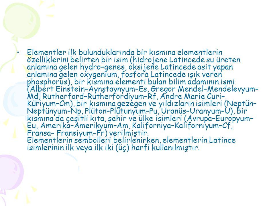Elementler ilk bulunduklarında bir kısmına elementlerin özelliklerini belirten bir isim (hidrojene Latincede su üreten anlamına gelen hydro–genes, oksijene Latincede asit yapan anlamına gelen oxygenium, fosfora Latincede ışık veren phosphorus), bir kısmına elementi bulan bilim adamının ismi (Albert Einstein–Aynştaynyum–Es, Gregor Mendel–Mendelevyum–Md, Rutherford–Rutherfordiyum–Rf, Andre Marie Curi– Küriyum–Cm), bir kısmına gezegen ve yıldızların isimleri (Neptün–Neptünyum–Np, Plüton–Plütunyum–Pu, Uranüs–Uranyum–U), bir kısmına da çeşitli kıta, şehir ve ülke isimleri (Avrupa–Europyum–Eu, Amerika–Amerikyum–Am, Kaliforniya–Kaliforniyum–Cf, Fransa– Fransiyum–Fr) verilmiştir.