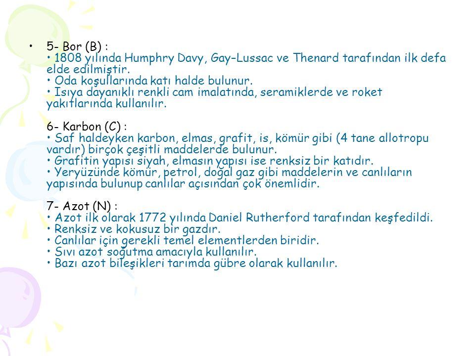 5- Bor (B) : • 1808 yılında Humphry Davy, Gay–Lussac ve Thenard tarafından ilk defa elde edilmiştir.