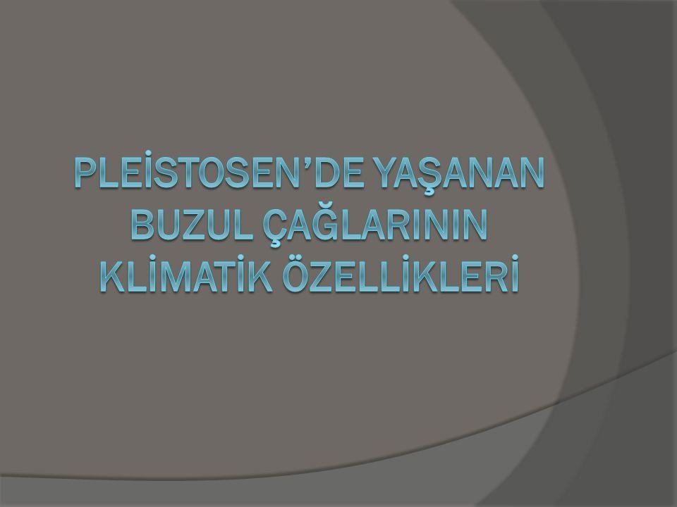 PLEİSTOSEN'DE YAŞANAN BUZUL ÇAĞLARININ KLİMATİK ÖZELLİKLERİ
