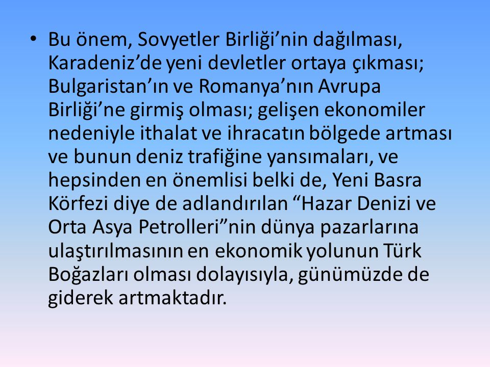 Bu önem, Sovyetler Birliği'nin dağılması, Karadeniz'de yeni devletler ortaya çıkması; Bulgaristan'ın ve Romanya'nın Avrupa Birliği'ne girmiş olması; gelişen ekonomiler nedeniyle ithalat ve ihracatın bölgede artması ve bunun deniz trafiğine yansımaları, ve hepsinden en önemlisi belki de, Yeni Basra Körfezi diye de adlandırılan Hazar Denizi ve Orta Asya Petrolleri nin dünya pazarlarına ulaştırılmasının en ekonomik yolunun Türk Boğazları olması dolayısıyla, günümüzde de giderek artmaktadır.