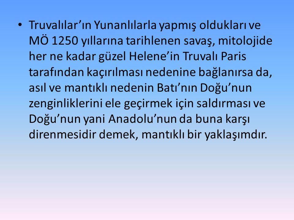 Truvalılar'ın Yunanlılarla yapmış oldukları ve MÖ 1250 yıllarına tarihlenen savaş, mitolojide her ne kadar güzel Helene'in Truvalı Paris tarafından kaçırılması nedenine bağlanırsa da, asıl ve mantıklı nedenin Batı'nın Doğu'nun zenginliklerini ele geçirmek için saldırması ve Doğu'nun yani Anadolu'nun da buna karşı direnmesidir demek, mantıklı bir yaklaşımdır.