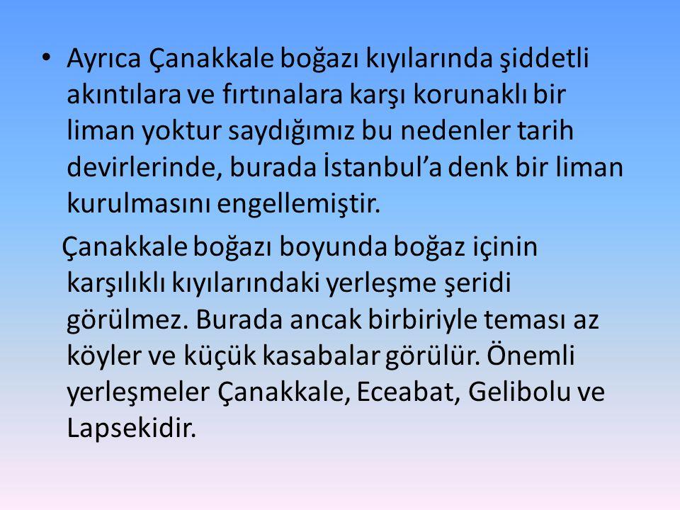 Ayrıca Çanakkale boğazı kıyılarında şiddetli akıntılara ve fırtınalara karşı korunaklı bir liman yoktur saydığımız bu nedenler tarih devirlerinde, burada İstanbul'a denk bir liman kurulmasını engellemiştir.