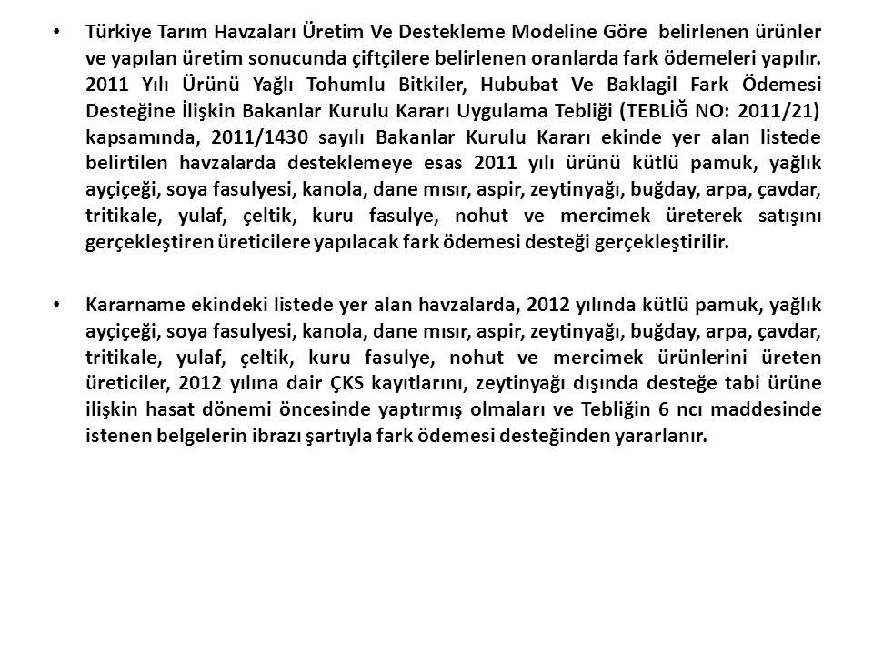 Türkiye Tarım Havzaları Üretim Ve Destekleme Modeline Göre belirlenen ürünler ve yapılan üretim sonucunda çiftçilere belirlenen oranlarda fark ödemeleri yapılır. 2011 Yılı Ürünü Yağlı Tohumlu Bitkiler, Hububat Ve Baklagil Fark Ödemesi Desteğine İlişkin Bakanlar Kurulu Kararı Uygulama Tebliği (TEBLİĞ NO: 2011/21) kapsamında, 2011/1430 sayılı Bakanlar Kurulu Kararı ekinde yer alan listede belirtilen havzalarda desteklemeye esas 2011 yılı ürünü kütlü pamuk, yağlık ayçiçeği, soya fasulyesi, kanola, dane mısır, aspir, zeytinyağı, buğday, arpa, çavdar, tritikale, yulaf, çeltik, kuru fasulye, nohut ve mercimek üreterek satışını gerçekleştiren üreticilere yapılacak fark ödemesi desteği gerçekleştirilir.