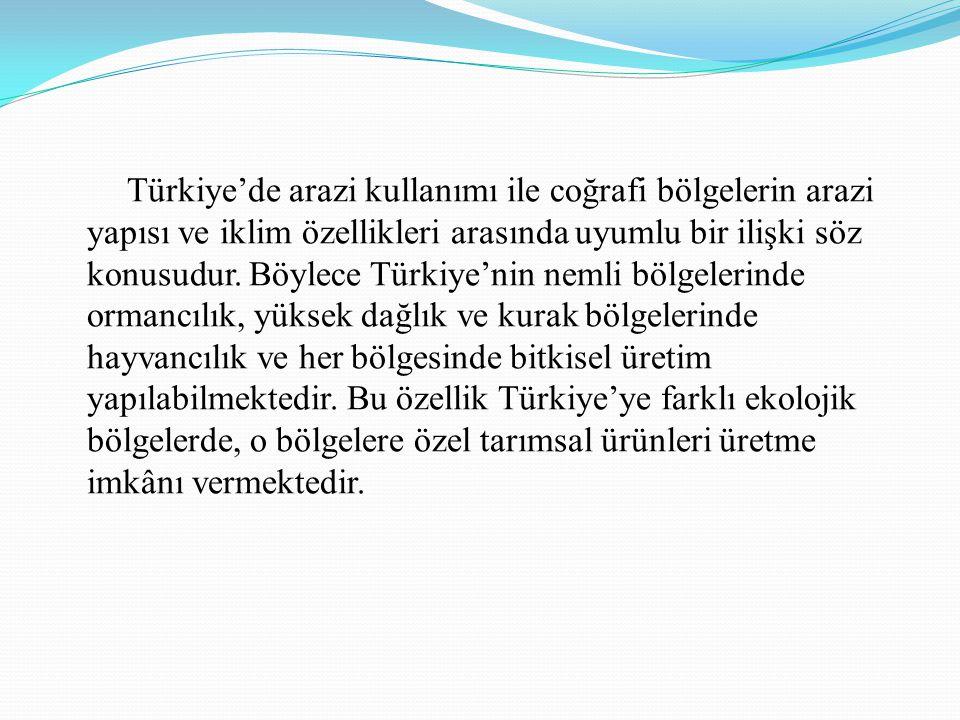 Türkiye'de arazi kullanımı ile coğrafi bölgelerin arazi yapısı ve iklim özellikleri arasında uyumlu bir ilişki söz konusudur.
